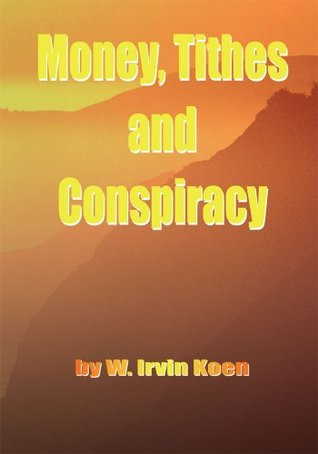 Money, Tithes and Conspiracy W. Irvin Koen