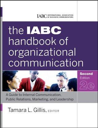The IABC Handbook of Organizational Communication: A Guide to Internal Communication, Public Relations, Marketing, and Leadership  by  Tamara Gillis