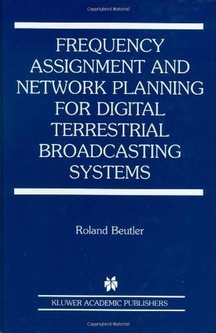 Frequency Assignment and Network Planning for Digital Terrestrial Broadcasting Systems (ERCOFTAC Series)  by  Roland Beutler