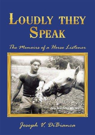 Loudly they Speak: The Memoirs of a Horse Listener Joseph V. DiBianca