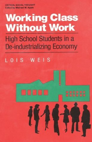 Working Class Without Work: High School Students in A De-Industrializing Economy  by  Lois Weis