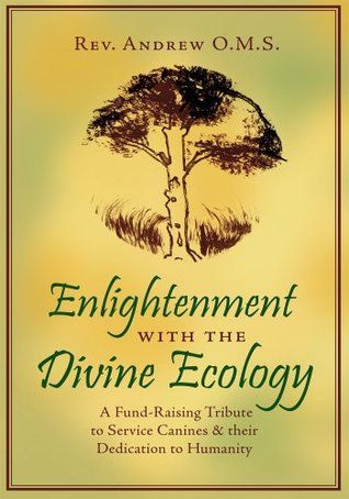 Enlightenment with the Divine Ecology: A Fund-Raising Tribute to Service Canines & their Dedication to Humanity Rev. Andrew