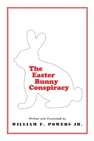 The Easter Bunny Conspiracy William F. Powers Jr.
