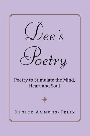 Dees Poetry : Poetry to Stimulate the Mind and Heart Denice Ammons-Felix