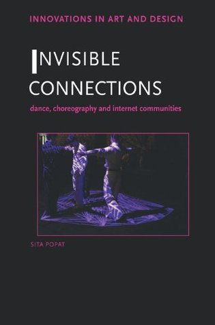 Invisible Connections: Dance, Choreography and Internet Communities (Innovations in Art and Design) Sita Popat