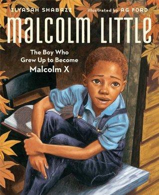 Malcolm Little: The Boy Who Grew Up to Become Malcolm X Ilyasah Shabazz