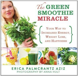 Green Smoothie Miracle: Your Way to Weight Loss, Increased Energy, and Happiness  by  Erica Palmcrantz Aziz
