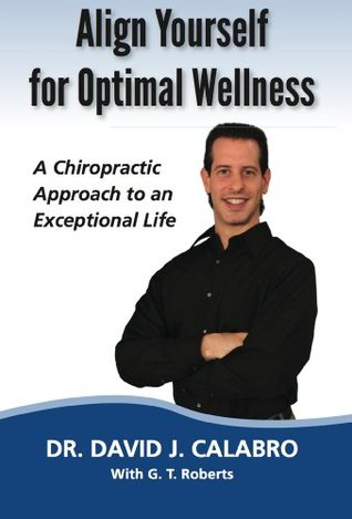 Align Yourself for Optimal Wellness: A Chiropractic Approach to an Exceptional Life David J. Calabro