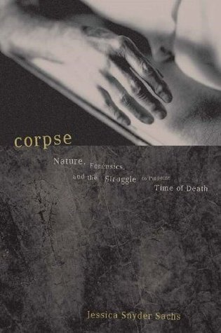 Corpse: Nature, Forensics, And The Struggle To Pinpoint Time Of Death Jessica Snyder Sachs