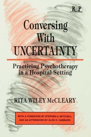 Conversing With Uncertainty: Practicing Psychotherapy in A Hospital Setting (Relational Perspectives Book Series)  by  Glen O. Gabbard