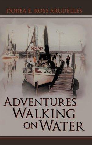Adventures Walking on Water Dorea E. Ross Arguelles