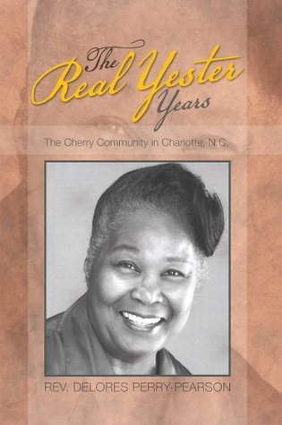 The Real Yester Years: The Cherry Community in CHarlotte, N.C.  by  Delores Perry-Pearson
