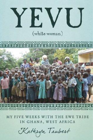 Yevu (White Woman): My Five Weeks With The Ewe Tribe of Ghana, West Africa Kathryn Taubert