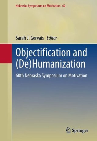 Objectification and (De)Humanization: 60th Nebraska Symposium on Motivation  by  Sarah J. Gervais