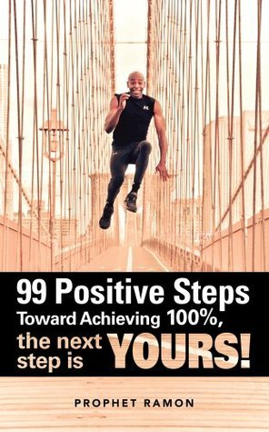 99 Positive Steps Toward Achieving 100%, the next step is YOURS!  by  Prophet Ramon