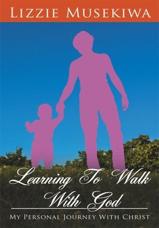Learning To Walk With God:My Personal Journey With Christ Lizzie Musekiwa