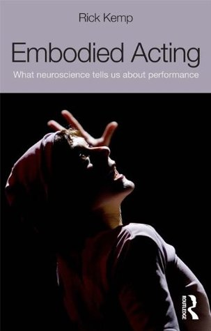 Embodied Acting: What Neuroscience Tells Us About Performance Rick Kemp