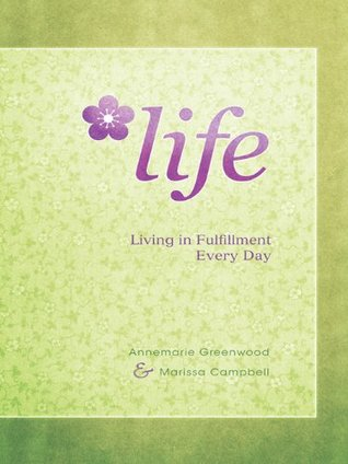 LIFE: Living in Fulfillment Every Day Annemarie Greenwood