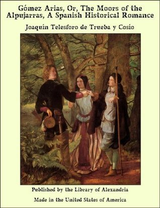 Gómez Arias, Or, The Moors of the Alpujarras, A Spanish Historical Romance  by  Joaquín Telesforo de Trueba y Cosío