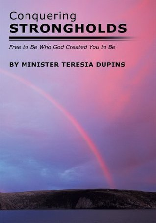 Conquering Strongholds: Free to Be Who God Created You to Be  by  Minister Teresia Dupins
