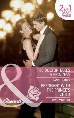 The Doctor Takes a Princess / Pregnant with the Princes Child Leanne Banks