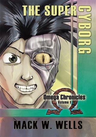 The Super Cyborg: Omega Chronicles Volume I  by  Mack W. Wells