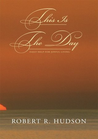 This Is The Day: Daily Help for Joyful Living Robert R. Hudson