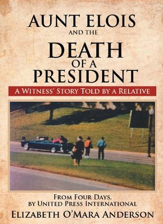 Aunt Elois and the Death of a President:A Witness Story Told  by  a Relative by Elizabeth OMara Anderson