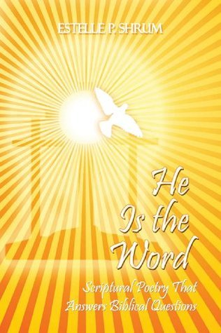 He Is the Word: Scriptural Poetry That Anwers Biblical Questions Estelle P. Shrum