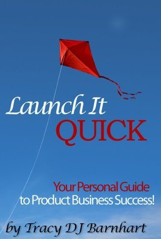 Launch It Quick: Your Personal Guide to Product Business Success Tracy Dj Barnhart