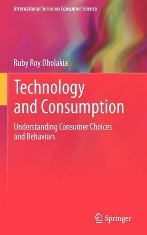 Technology and Consumption: Understanding Consumer Choices and Behaviors (International Series on Consumer Science) Ruby Roy Dholakia