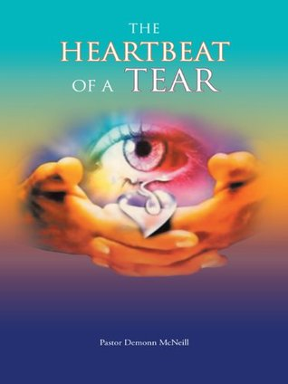 The Heartbeat Of A Tear  by  Pastor Demonn McNeill