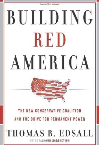 Building Red America: The New Conservative Coalition and the Drive For Permanent Power Thomas B. Edsall