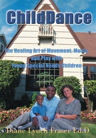ChildDance: The Healing Art of Movement, Music, and Play with Young Special Needs Children  by  Diane Lynch Fraser