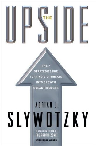 The Upside: The 7 Strategies for Turning Big Threats into Growth Breakthroughs Adrian J. Slywotzky