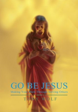 GO BE JESUS: Making Your Mark Through Serving Others Tony Wolf