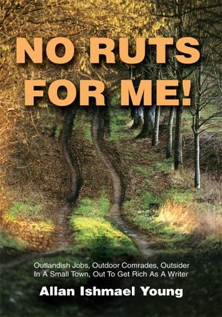 No Ruts for Me!: Outlandish Jobs, Outdoor Comrades, Outsider In A Small Town, Out To Get Rich As A Writer  by  Allan Ishmael Young