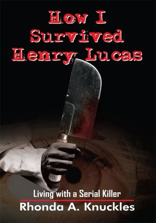 How I Survived Henry Lucas: Living with a Serial Killer Rhonda A. Knuckles