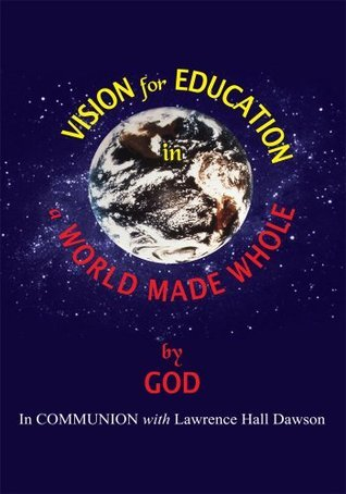 Vision for Education in a World Made WHOLE  by  Lawrence Hall Dawson