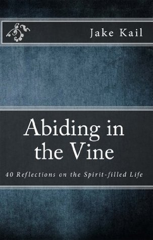 Abiding in the Vine: 40 Reflections on the Spirit-filled Life  by  Jake Kail