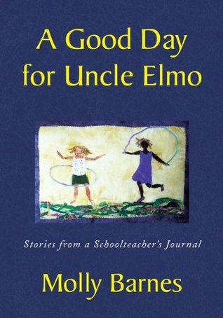A Good Day for Uncle Elmo: Stories from a Schoolteachers Journal Molly Barnes