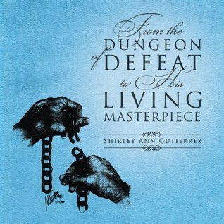 From The Dungeon of Defeat to His Living Masterpiece  by  Shirley Ann Gutierrez