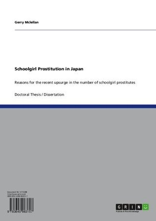 Schoolgirl Prostitution in Japan: Reasons for the recent upsurge in the number of schoolgirl prostitutes  by  Gerry Mclellan