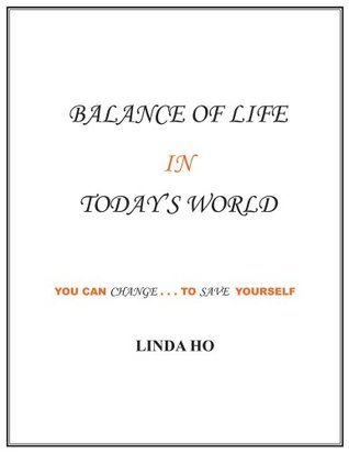 Balance of Life in Todays World : You can change...to save yourself Linda Ho