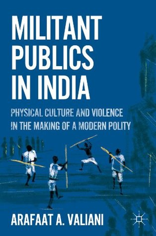 Militant Publics in India: Physical Culture and Violence in the Making of a Modern Polity  by  Arafaat A. Valiani