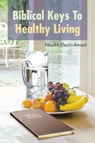Biblical Keys To Healthy Living  by  Nosike Elechi-Amadi