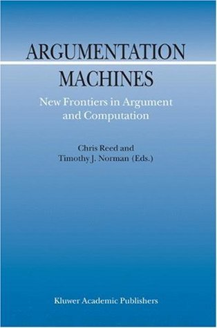 Argumentation Machines: New Frontiers in Argument and Computation  by  C. Reed