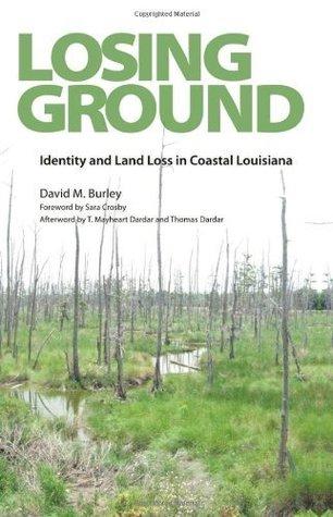Losing Ground: Identity and Land Loss in Coastal Louisiana David M. Burley