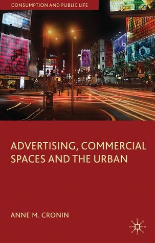 Advertising, Commercial Spaces and the Urban  by  Anne M. Cronin