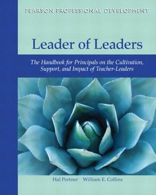 Leader of Leaders: The Handbook for Principals on the Cultivation, Support, and Impact of Teacher-Leaders William E. Collins Hal Portner